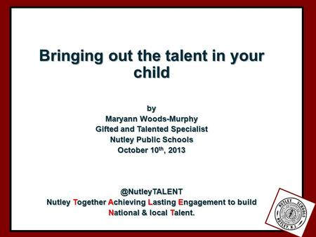 Bringing out the talent in your child by Maryann Woods-Murphy Gifted and Talented Specialist Nutley Public Schools October 10 th, Nutley.