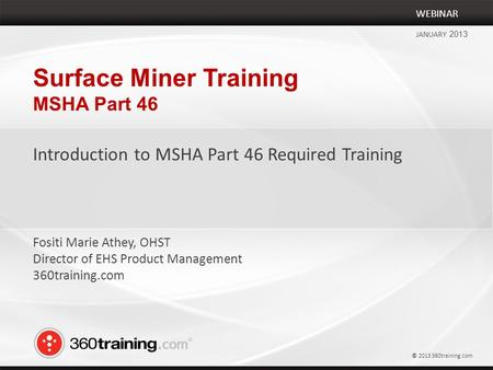 Surface Miner Training MSHA Part 46 Introduction to MSHA Part 46 Required Training WEBINAR JANUARY 2013 Fositi Marie Athey, OHST Director of EHS Product.