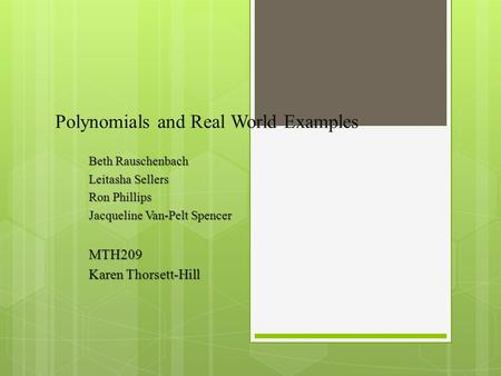 Polynomials and Real World Examples Beth Rauschenbach Leitasha Sellers Ron Phillips Jacqueline Van-Pelt Spencer MTH209 Karen Thorsett-Hill.