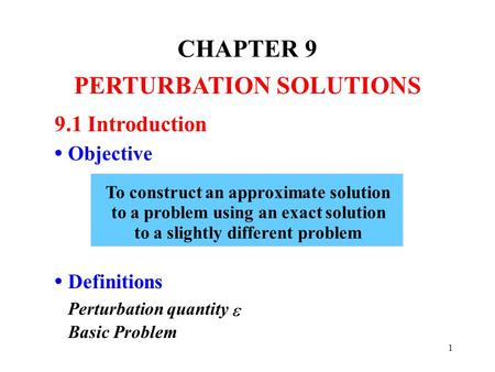 1 CHAPTER 9 PERTURBATION SOLUTIONS 9.1 Introduction Objective Definitions Perturbation quantity Basic Problem To construct an approximate solution to a.