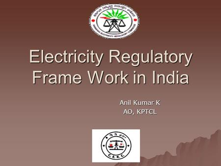 Electricity Regulatory Frame Work in India Anil Kumar K AO, KPTCL.