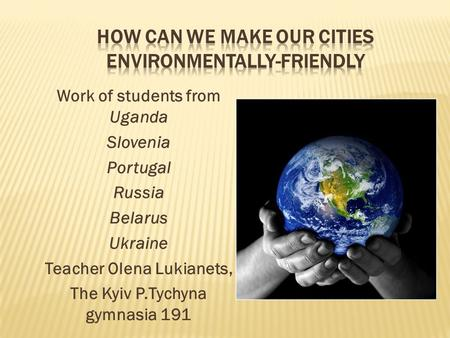 Work of students from Uganda Slovenia Portugal Russia Belarus Ukraine Teacher Olena Lukianets, The Kyiv P.Tychyna gymnasia 191.