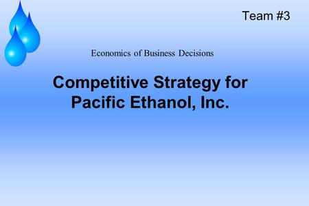 Competitive Strategy for Pacific Ethanol, Inc. Team #3 Economics of Business Decisions.