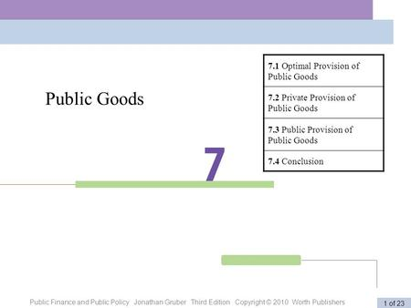 Public Finance and Public Policy Jonathan Gruber Third Edition Copyright © 2010 Worth Publishers 1 of 23 Public Goods 7.1 Optimal Provision of Public Goods.