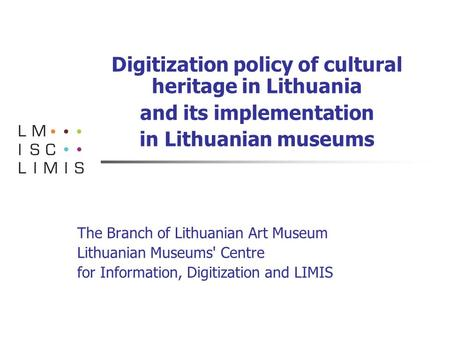 Digitization policy of cultural heritage in Lithuania and its implementation in Lithuanian museums The Branch of Lithuanian Art Museum Lithuanian Museums'
