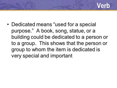 "Verb Dedicated means ""used for a special purpose."" A book, song, statue, or a building could be dedicated to a person or to a group. This shows that the."