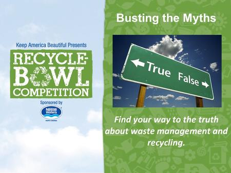 Busting the Myths Find your way to the truth about waste management and recycling. 1.