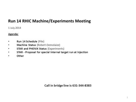 Run 14 RHIC Machine/Experiments Meeting 1 July 2014 Agenda: Run 14 Schedule (Pile) Machine Status (Robert-Demolaize) STAR and PHENIX Status (Experiments)