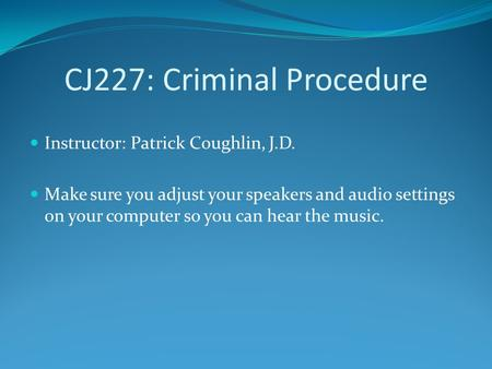 CJ227: Criminal Procedure Instructor: Patrick Coughlin, J.D. Make sure you adjust your speakers and audio settings on your computer so you can hear the.