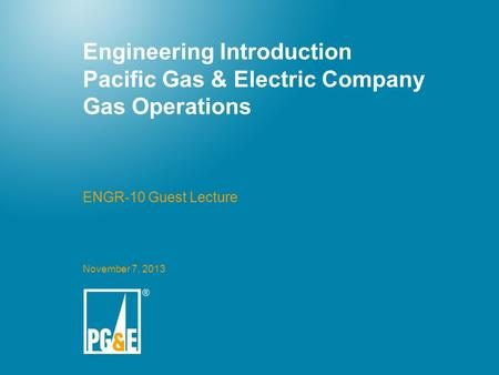 Engineering Introduction Pacific Gas & Electric Company Gas Operations ENGR-10 Guest Lecture November 7, 2013.