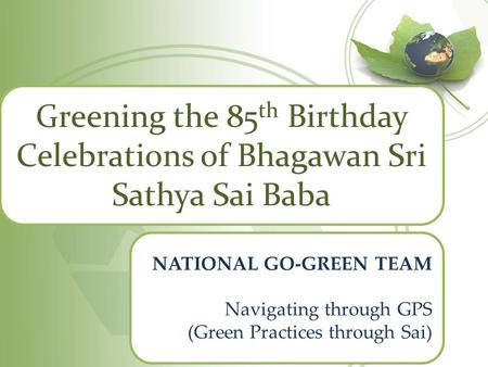 Greening the 85 th Birthday Celebrations of Bhagawan Sri Sathya Sai Baba NATIONAL GO-GREEN TEAM Navigating through GPS (Green Practices through Sai)