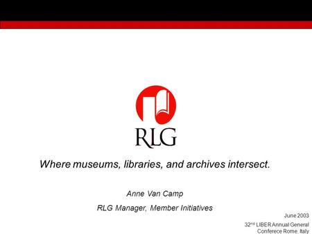 Where museums, libraries, and archives intersect. Anne Van Camp RLG Manager, Member Initiatives June 2003 32 nd LIBER Annual General Conferece Rome, Italy.
