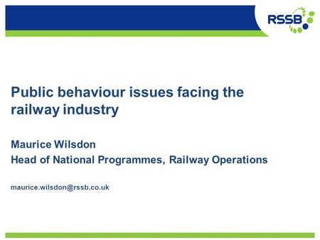 Public behaviour issues facing the railway industry Maurice Wilsdon Head of National Programmes, Railway Operations