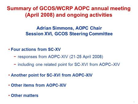 1 Adrian Simmons, AOPC Chair Session XVI, GCOS Steering Committee Summary of GCOS/WCRP AOPC annual meeting (April 2008) and ongoing activities Four actions.