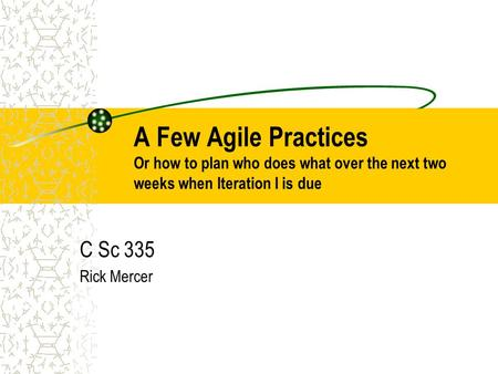 A Few Agile Practices Or how to plan who does what over the next two weeks when Iteration I is due C Sc 335 Rick Mercer.