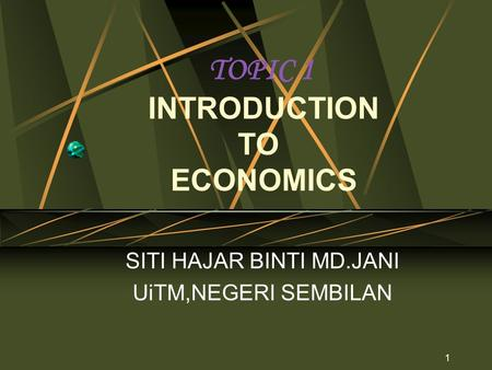 1 TOPIC 1 INTRODUCTION TO ECONOMICS SITI HAJAR BINTI MD.JANI UiTM,NEGERI SEMBILAN.