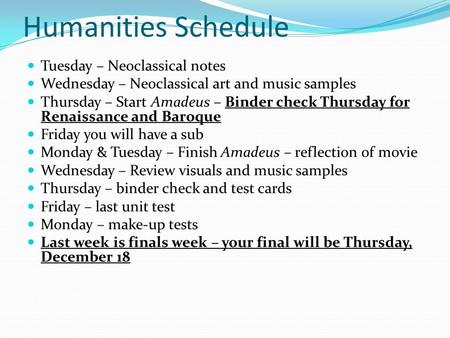 Humanities Schedule Tuesday – Neoclassical notes Wednesday – Neoclassical art and music samples Thursday – Start Amadeus – Binder check Thursday for Renaissance.