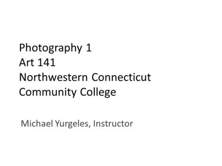 Photography 1 Art 141 Northwestern Connecticut Community College Michael Yurgeles, Instructor.