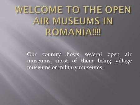 Our country hosts several open air museums, most of them being village museums or military museums.