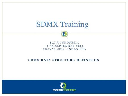 SDMX DATA STRUCTURE DEFINITION SDMX Training BANK INDONESIA 16-18 SEPTEMBER 2015 YOGYAKARTA, INDONESIA.