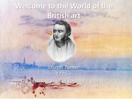 Welcome to the World of the British art Joseph Turner 1775 – The greatest English romantic painter.