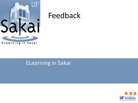 Feedback ELearning in Sakai. Feedback UseExport GradebookWorking in ExcelPost FileView FeedbackUpdate, Download, or Delete.
