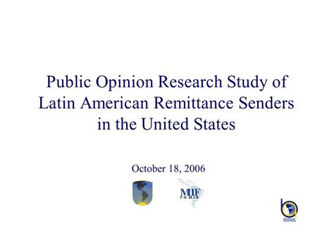Public Opinion Research Study of Latin American Remittance Senders in the United States October 18, 2006.