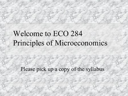 Welcome to ECO 284 Principles of Microeconomics Please pick up a copy of the syllabus.