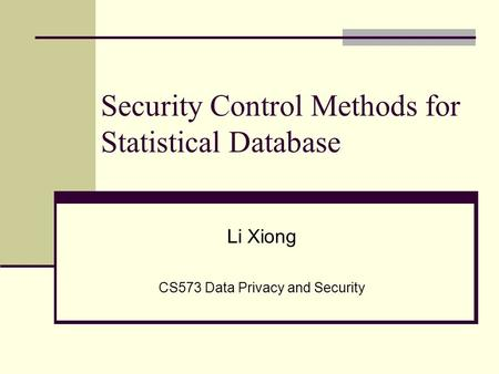 Security Control Methods for Statistical Database Li Xiong CS573 Data Privacy and Security.