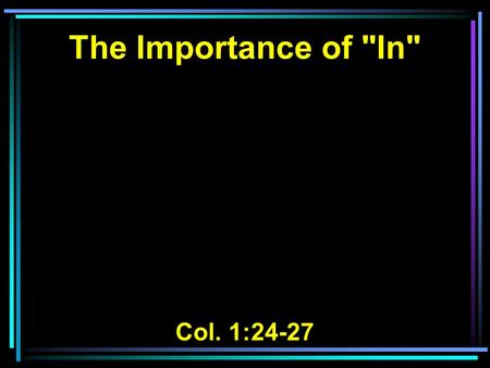 The Importance of In Col. 1:24-27. 24 I now rejoice in my sufferings for you, and fill up in my flesh what is lacking in the afflictions of Christ,