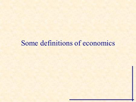 "Some definitions of economics ""Economics is a study of mankind in the ordinary business of life"" Alfred Marshall."