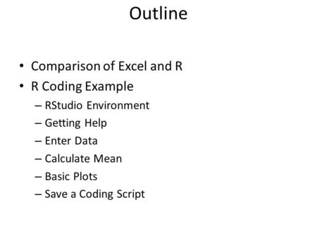 Outline Comparison of Excel and R R Coding Example – RStudio Environment – Getting Help – Enter Data – Calculate Mean – Basic Plots – Save a Coding Script.