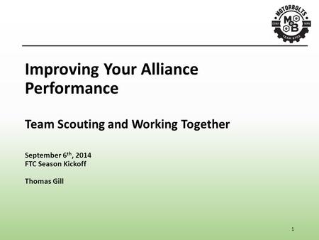 1 Improving Your Alliance Performance Team Scouting and Working Together September 6 th, 2014 FTC Season Kickoff Thomas Gill.