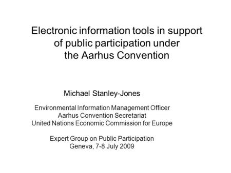 Electronic information tools in support of public participation under the Aarhus Convention Michael Stanley-Jones Environmental Information Management.