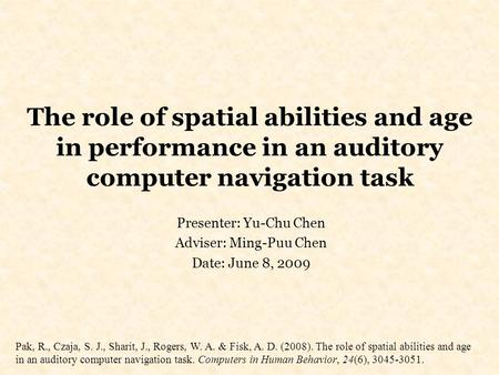 The role of spatial abilities and age in performance in an auditory computer navigation task Presenter: Yu-Chu Chen Adviser: Ming-Puu Chen Date: June 8,