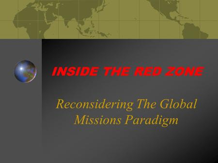 INSIDE THE RED ZONE Reconsidering The Global Missions Paradigm.