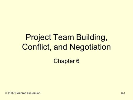 6-1 Project Team Building, Conflict, and Negotiation Chapter 6 © 2007 Pearson Education.
