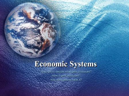 Economic Systems Who get to decide what gets produced? How it gets produced? And who gets to have it?