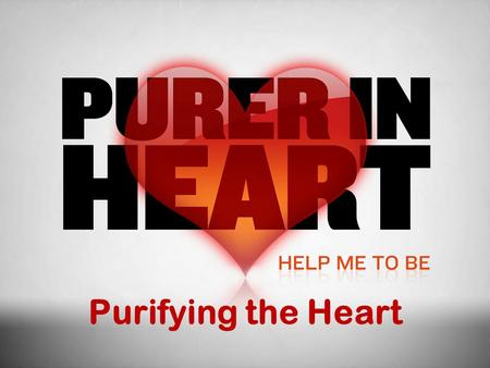 Purifying the Heart. In This Study What is a pure heart? (What God's word says about purity of heart) Integrity and Honesty Self-control and Patience.