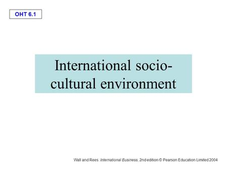 OHT 6.1 Wall and Rees: International Business, 2nd edition © Pearson Education Limited 2004 International socio- cultural environment.