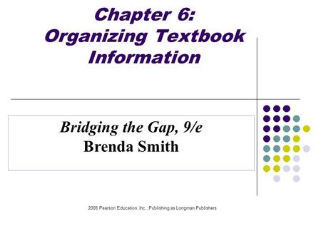 2008 Pearson Education, Inc., Publishing as Longman Publishers Chapter 6: Organizing Textbook Information Bridging the Gap, 9/e Brenda Smith.