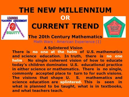 THE NEW MILLENNIUM OR CURRENT TREND The 20th Century Mathematics Math Wars : American Experience (1) A Splintered Vision There is no one at the helm of.