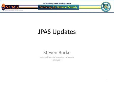 DSS/Industry Team Working Group 1 JPAS Updates Steven Burke Industrial Security Supervisor LMSecurity 12/13/2012.