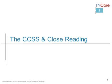 LEARNING RESEARCH AND DEVELOPMENT CENTER © 2013 University of Pittsburgh The CCSS & Close Reading 1.