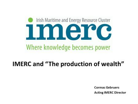 "Cormac Gebruers Acting IMERC Director IMERC and ""The production of wealth"""