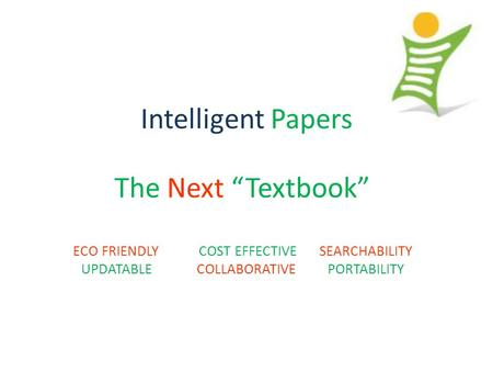 "Intelligent Papers The Next ""Textbook"" ECO FRIENDLY COST EFFECTIVE SEARCHABILITY UPDATABLE COLLABORATIVE PORTABILITY."