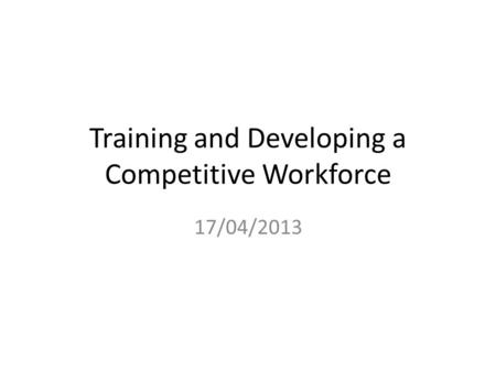 Training and Developing a Competitive Workforce 17/04/2013.