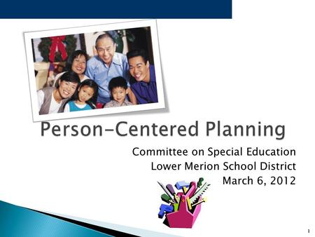 1 Person-Centered Planning Person-Centered Planning Committee on Special Education Lower Merion School District March 6, 2012.
