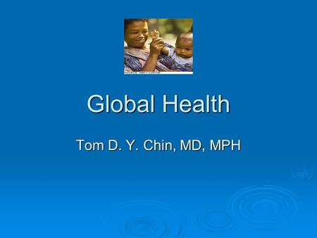 Global Health Tom D. Y. Chin, MD, MPH. This lecture was given to the first year medical students at the University of Kansas School of Medicine in 2005.