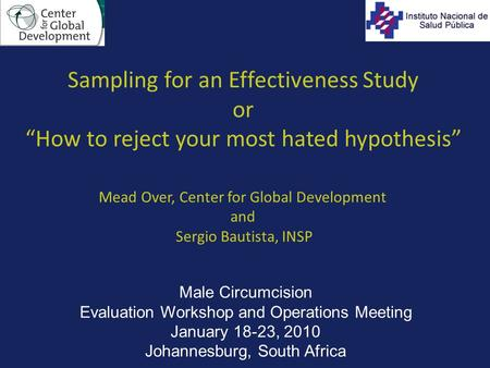 "Sampling for an Effectiveness Study or ""How to reject your most hated hypothesis"" Mead Over, Center for Global Development and Sergio Bautista, INSP Male."